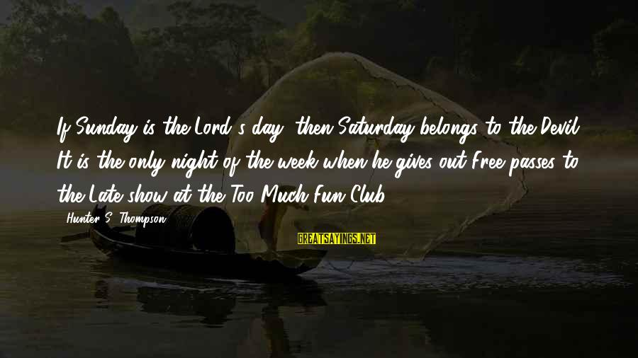 Devil's Night Sayings By Hunter S. Thompson: If Sunday is the Lord's day, then Saturday belongs to the Devil. It is the