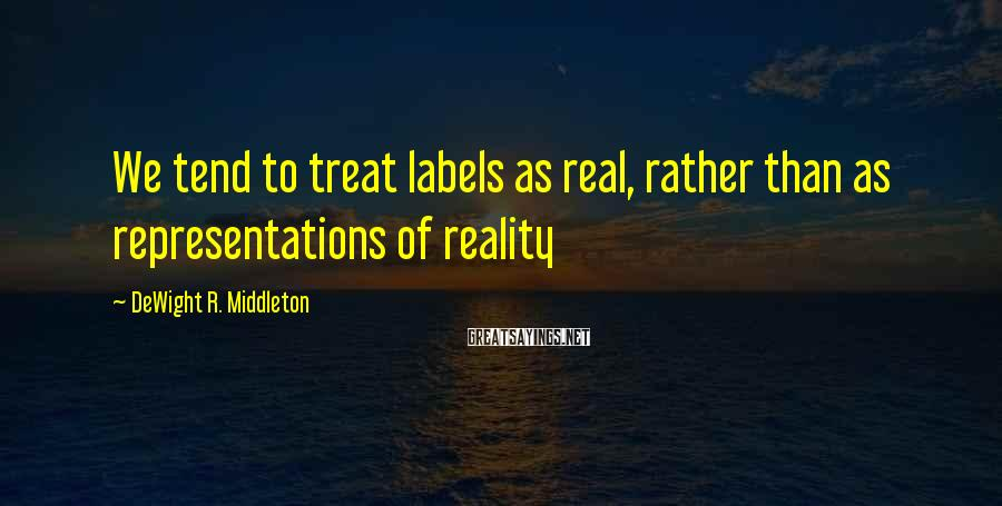DeWight R. Middleton Sayings: We tend to treat labels as real, rather than as representations of reality
