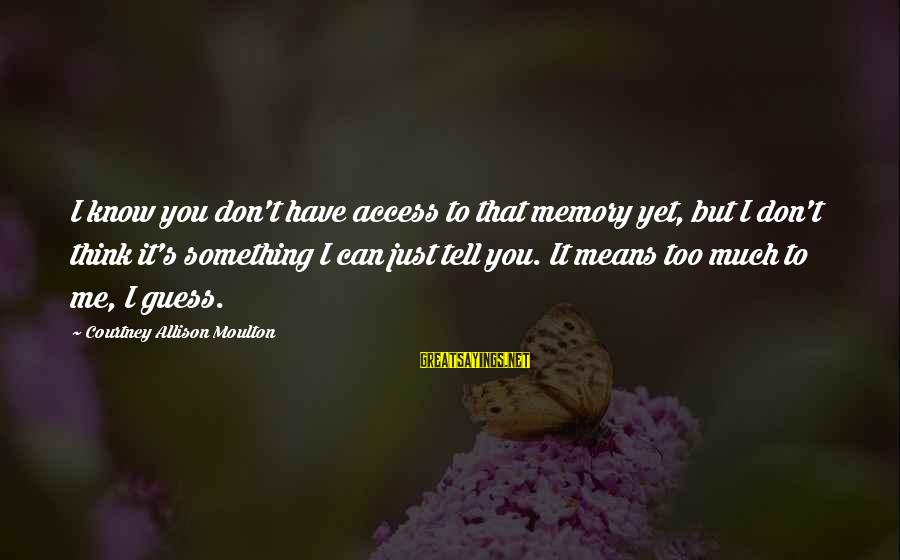 Di Na Kita Maintindihan Sayings By Courtney Allison Moulton: I know you don't have access to that memory yet, but I don't think it's