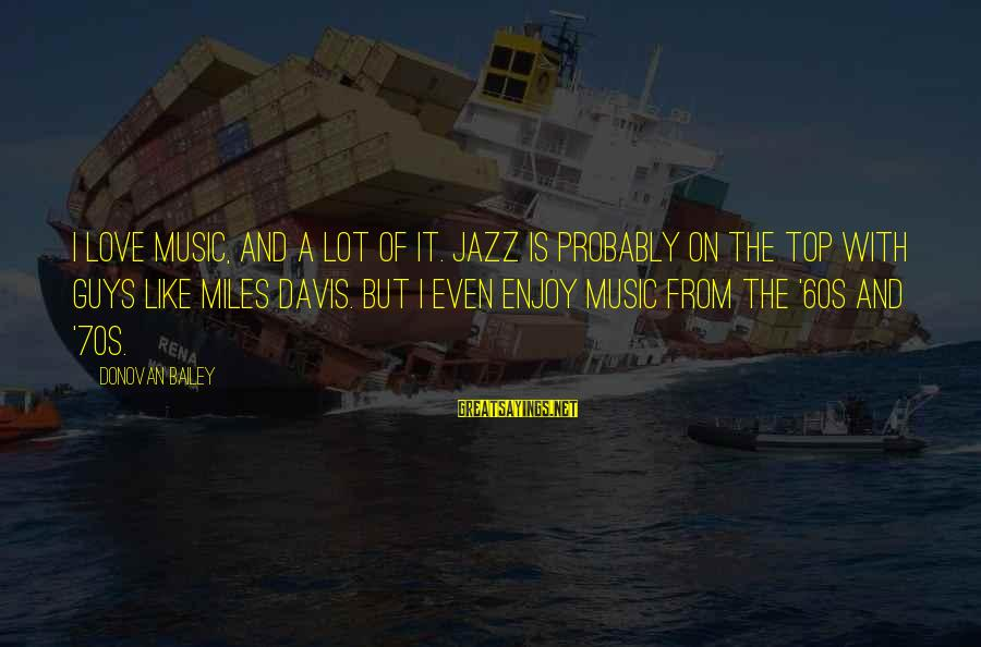 Di Na Kita Maintindihan Sayings By Donovan Bailey: I love music, and a lot of it. Jazz is probably on the top with