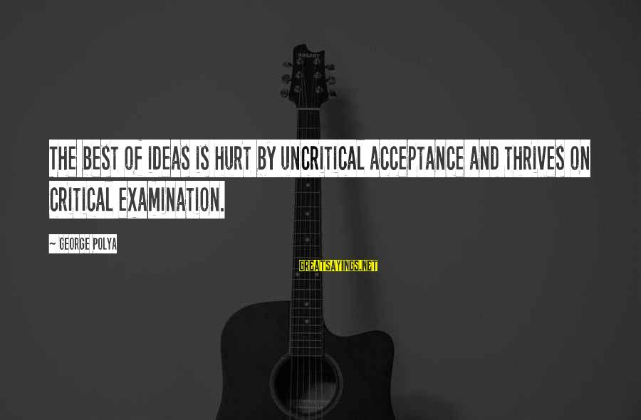 Di Na Kita Maintindihan Sayings By George Polya: The best of ideas is hurt by uncritical acceptance and thrives on critical examination.