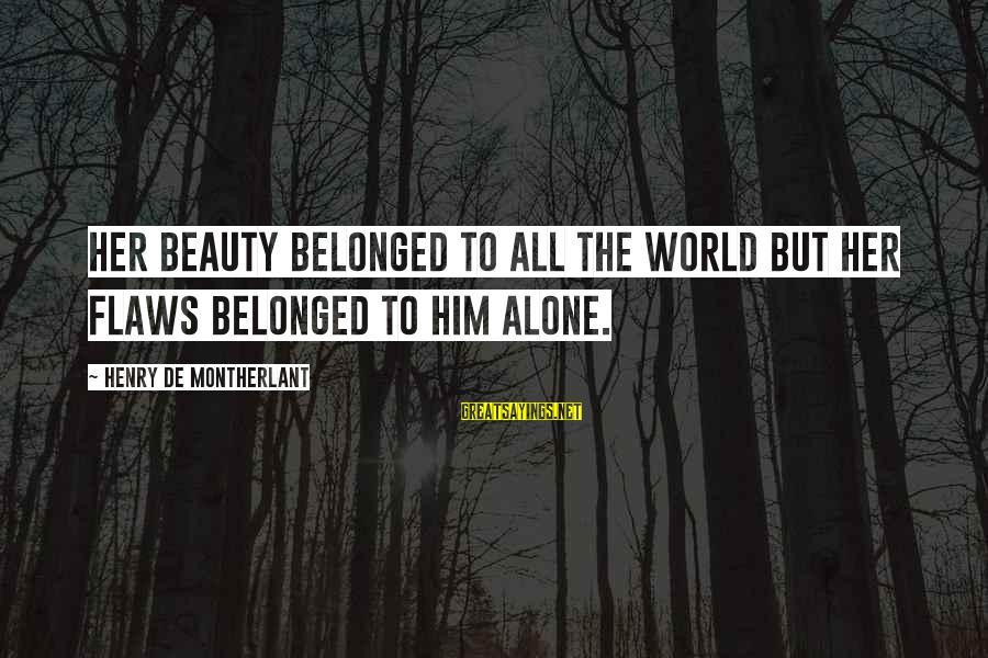 Di Na Kita Maintindihan Sayings By Henry De Montherlant: Her beauty belonged to all the world but her flaws belonged to him alone.