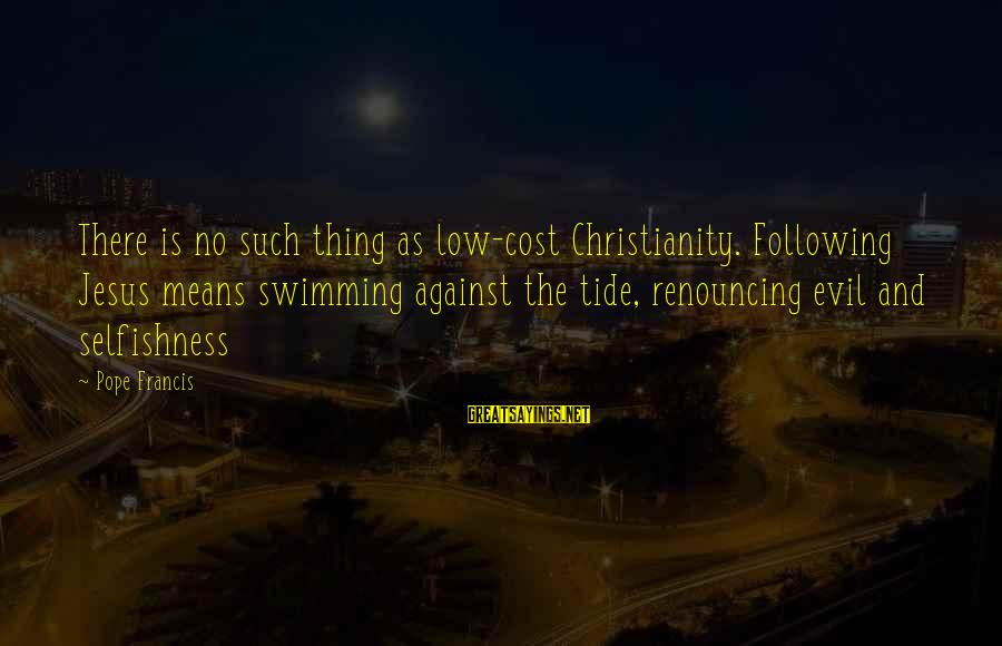 Di Na Kita Maintindihan Sayings By Pope Francis: There is no such thing as low-cost Christianity. Following Jesus means swimming against the tide,