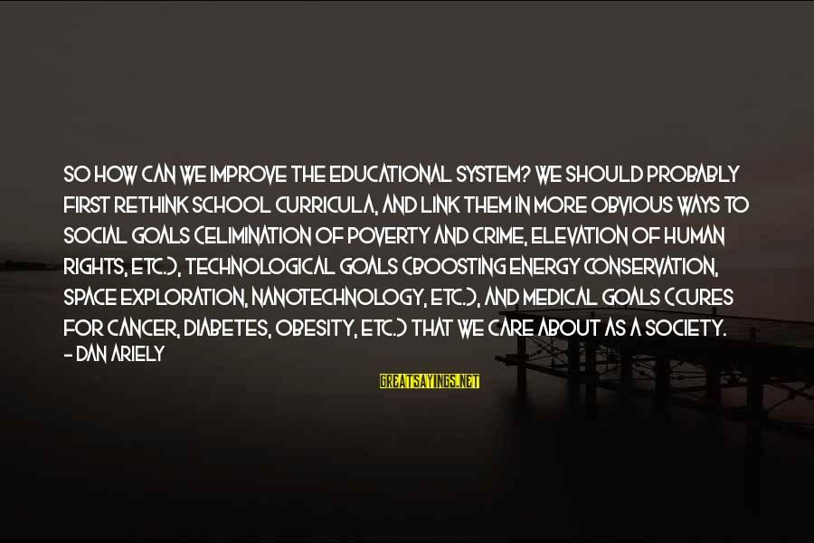 Diabetes Cures Sayings By Dan Ariely: So how can we improve the educational system? We should probably first rethink school curricula,