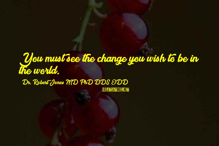Diabetes Cures Sayings By Dr. Robert Jones MD PhD DDS ODD: You must see the change you wish to be in the world.