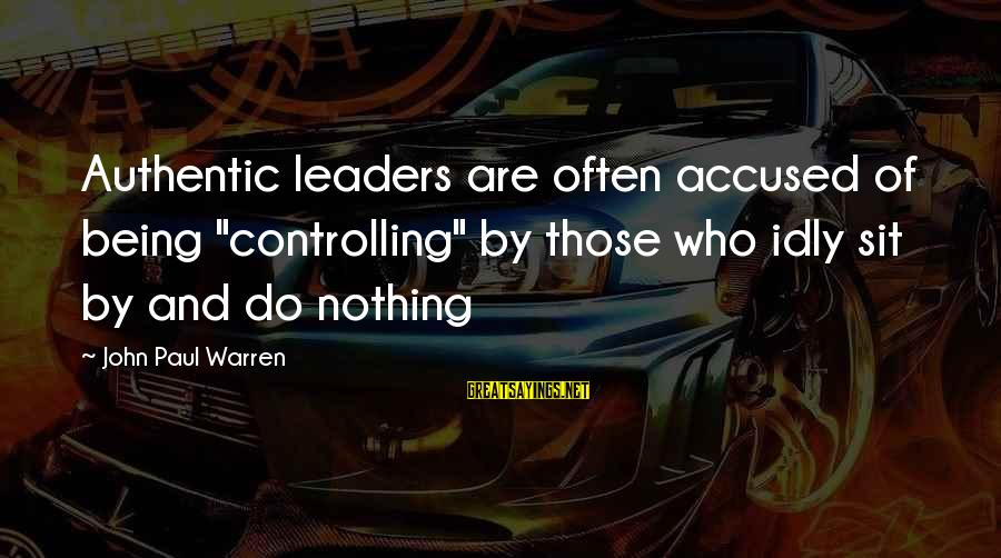 "Diagnosing Difference Sayings By John Paul Warren: Authentic leaders are often accused of being ""controlling"" by those who idly sit by and"