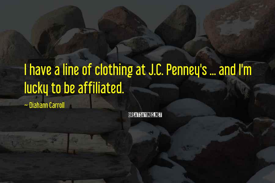 Diahann Carroll Sayings: I have a line of clothing at J.C. Penney's ... and I'm lucky to be