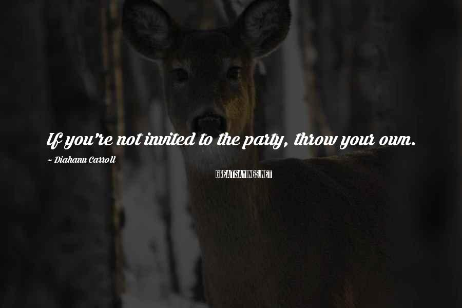 Diahann Carroll Sayings: If you're not invited to the party, throw your own.