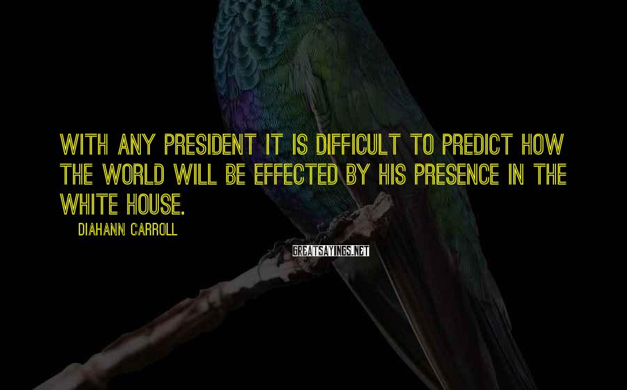 Diahann Carroll Sayings: With any president it is difficult to predict how the world will be effected by