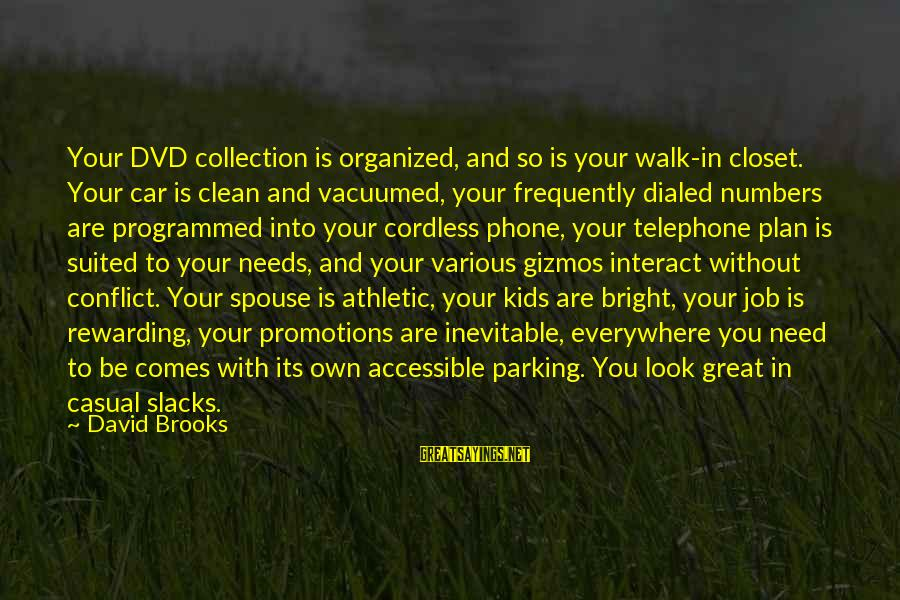 Dialed Sayings By David Brooks: Your DVD collection is organized, and so is your walk-in closet. Your car is clean