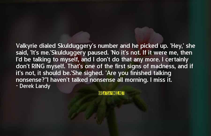 Dialed Sayings By Derek Landy: Valkyrie dialed Skulduggery's number and he picked up. 'Hey,' she said, 'It's me.'Skulduggery paused. 'No