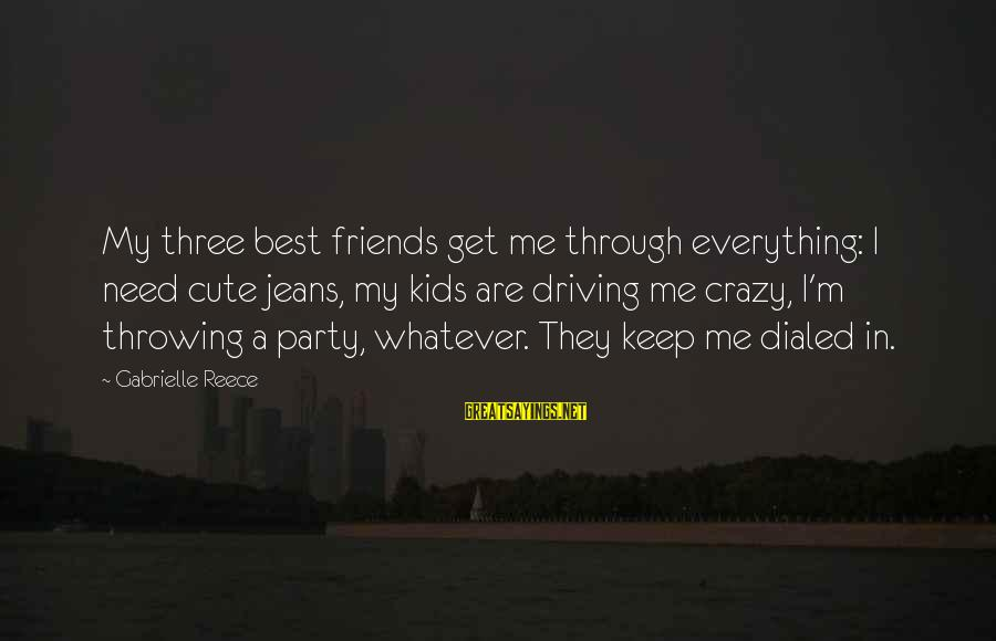 Dialed Sayings By Gabrielle Reece: My three best friends get me through everything: I need cute jeans, my kids are