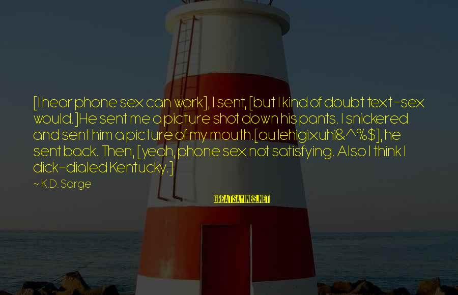 Dialed Sayings By K.D. Sarge: [I hear phone sex can work], I sent, [but I kind of doubt text-sex would.]He