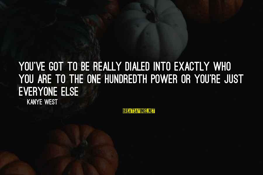 Dialed Sayings By Kanye West: You've got to be really dialed into exactly who you are to the one hundredth