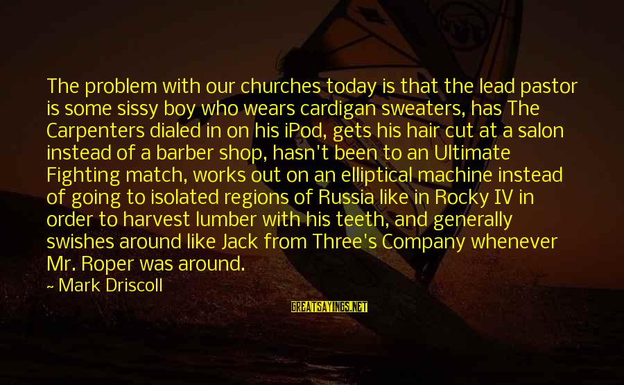 Dialed Sayings By Mark Driscoll: The problem with our churches today is that the lead pastor is some sissy boy