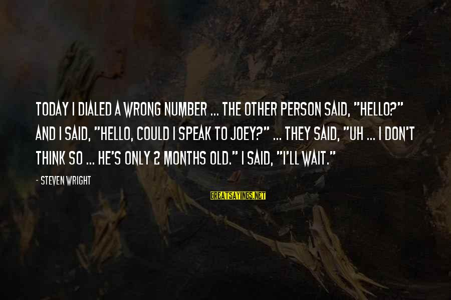 """Dialed Sayings By Steven Wright: Today I dialed a wrong number ... The other person said, """"Hello?"""" and I said,"""