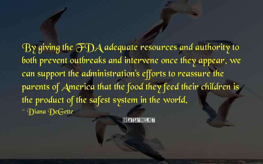 Diana DeGette Sayings: By giving the FDA adequate resources and authority to both prevent outbreaks and intervene once