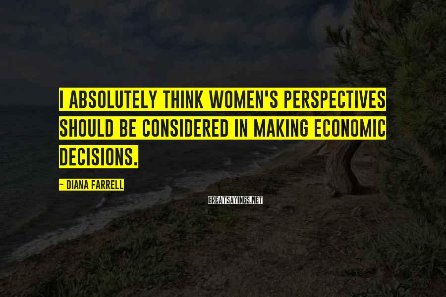 Diana Farrell Sayings: I absolutely think women's perspectives should be considered in making economic decisions.