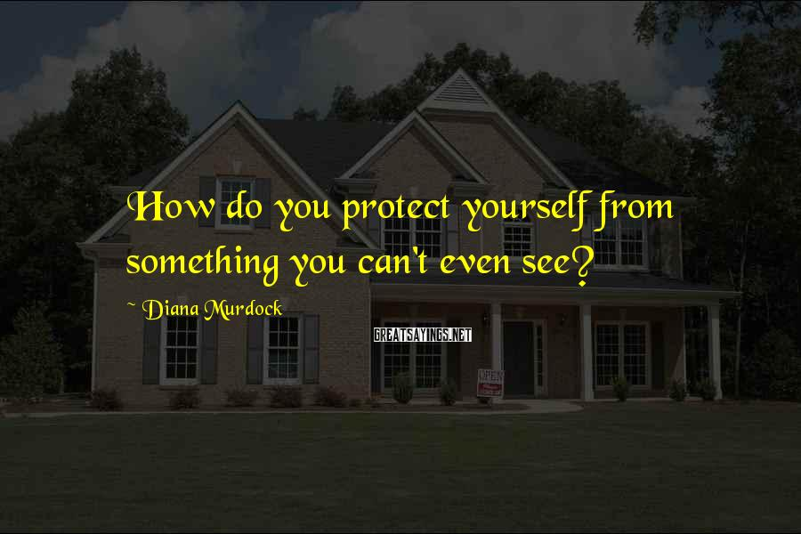 Diana Murdock Sayings: How do you protect yourself from something you can't even see?