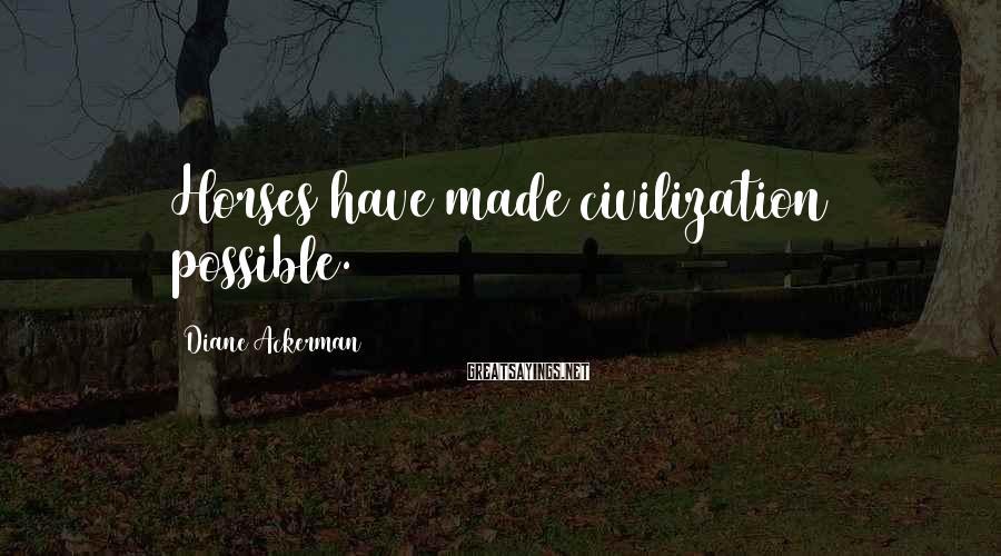 Diane Ackerman Sayings: Horses have made civilization possible.