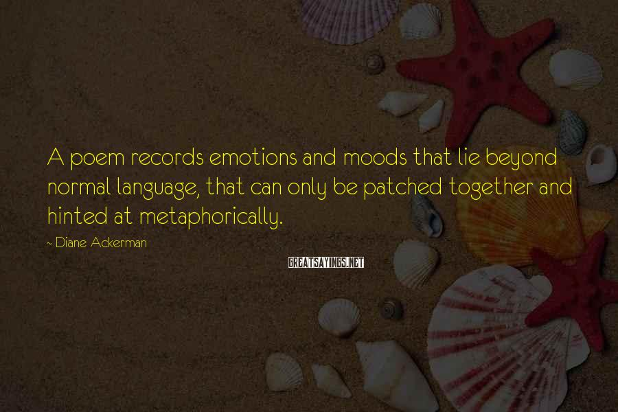 Diane Ackerman Sayings: A poem records emotions and moods that lie beyond normal language, that can only be
