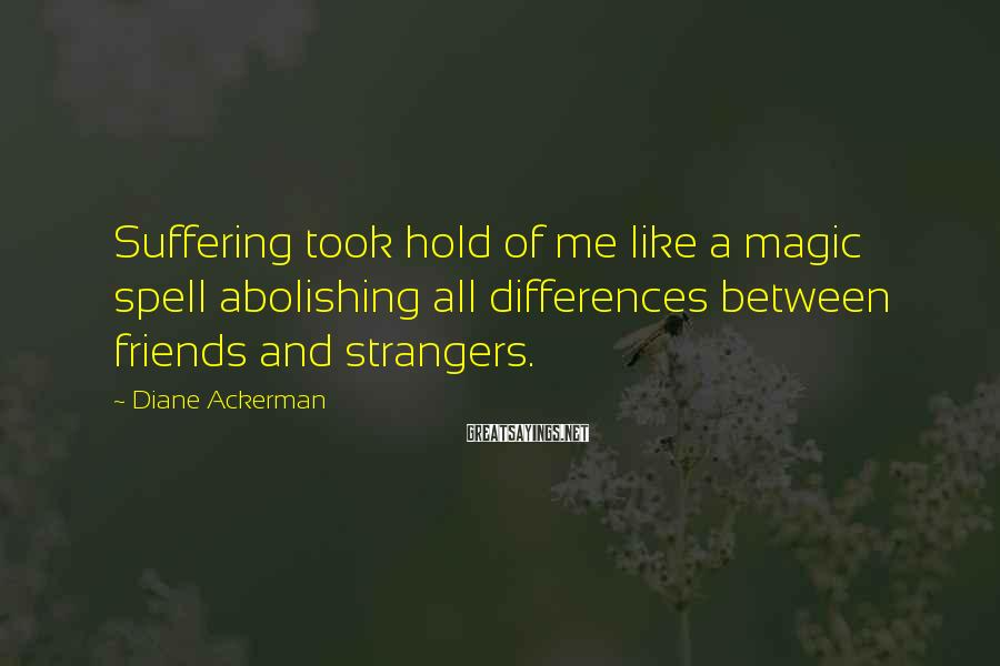 Diane Ackerman Sayings: Suffering took hold of me like a magic spell abolishing all differences between friends and