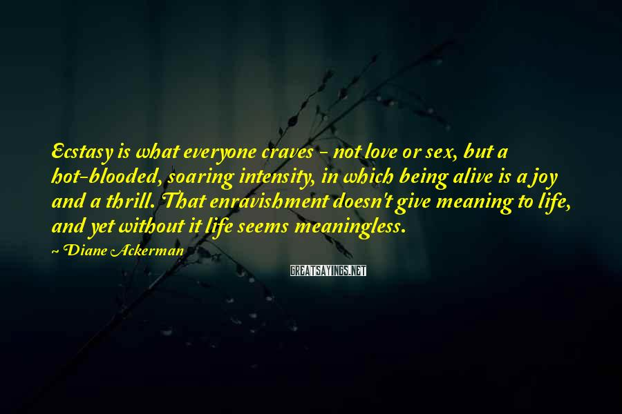 Diane Ackerman Sayings: Ecstasy is what everyone craves - not love or sex, but a hot-blooded, soaring intensity,