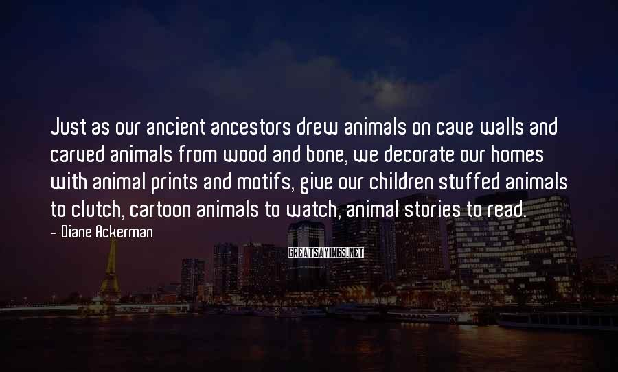 Diane Ackerman Sayings: Just as our ancient ancestors drew animals on cave walls and carved animals from wood
