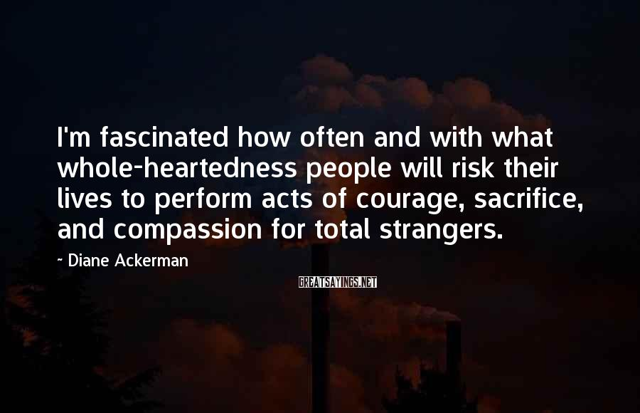 Diane Ackerman Sayings: I'm fascinated how often and with what whole-heartedness people will risk their lives to perform