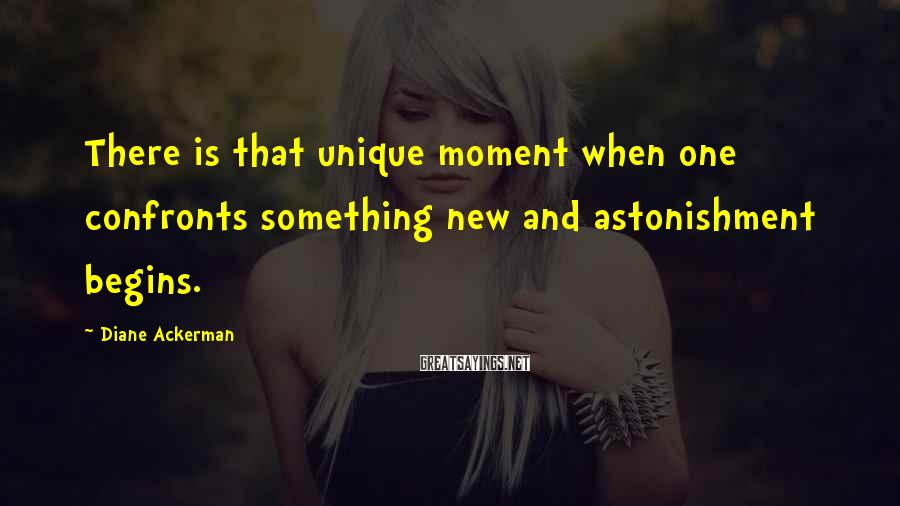 Diane Ackerman Sayings: There is that unique moment when one confronts something new and astonishment begins.