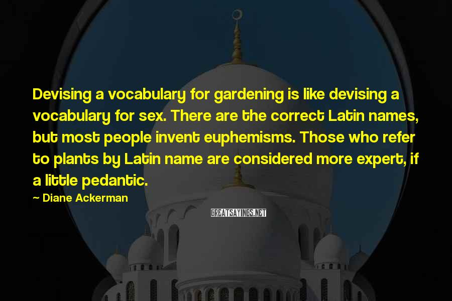 Diane Ackerman Sayings: Devising a vocabulary for gardening is like devising a vocabulary for sex. There are the