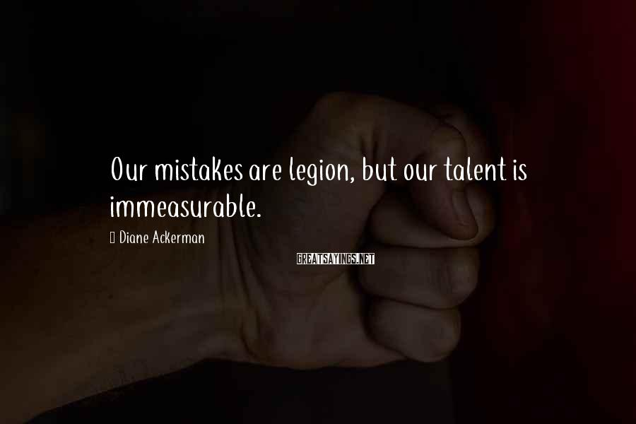 Diane Ackerman Sayings: Our mistakes are legion, but our talent is immeasurable.