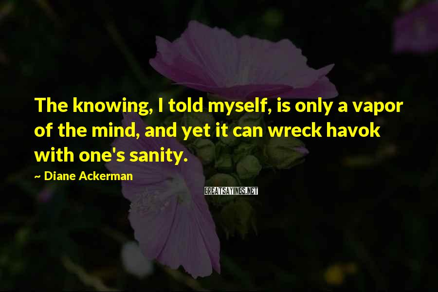 Diane Ackerman Sayings: The knowing, I told myself, is only a vapor of the mind, and yet it