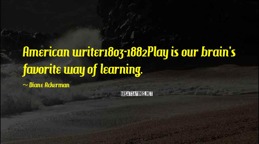Diane Ackerman Sayings: American writer1803-1882Play is our brain's favorite way of learning.