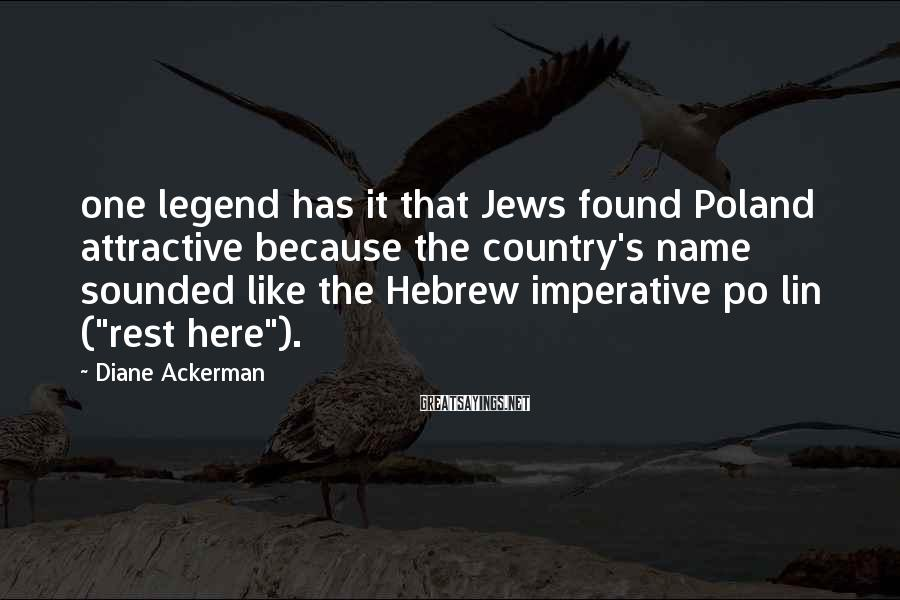 Diane Ackerman Sayings: one legend has it that Jews found Poland attractive because the country's name sounded like