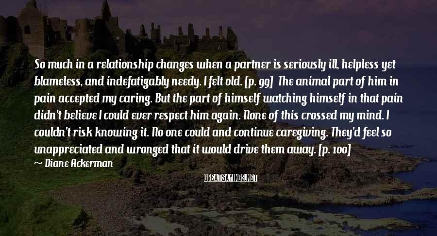 Diane Ackerman Sayings: So much in a relationship changes when a partner is seriously ill, helpless yet blameless,