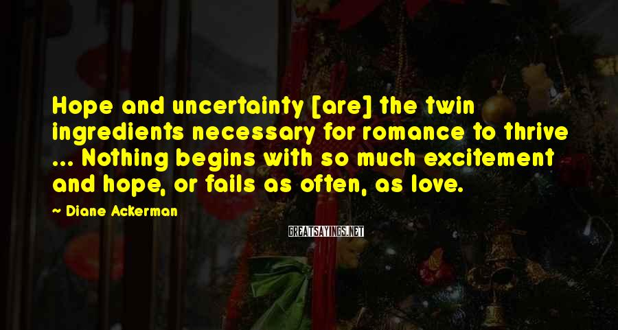 Diane Ackerman Sayings: Hope and uncertainty [are] the twin ingredients necessary for romance to thrive ... Nothing begins