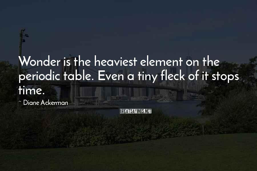 Diane Ackerman Sayings: Wonder is the heaviest element on the periodic table. Even a tiny fleck of it