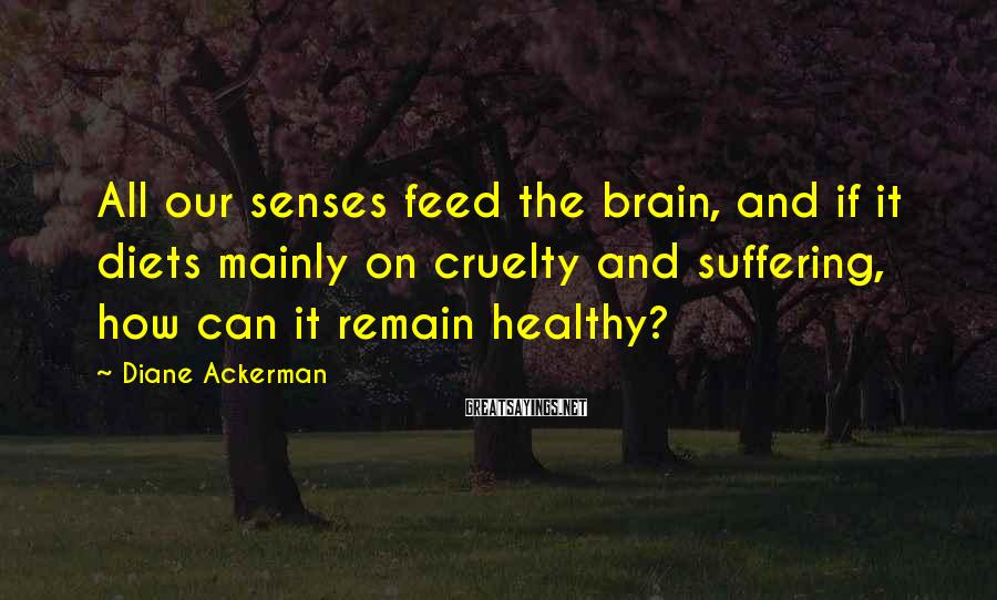 Diane Ackerman Sayings: All our senses feed the brain, and if it diets mainly on cruelty and suffering,
