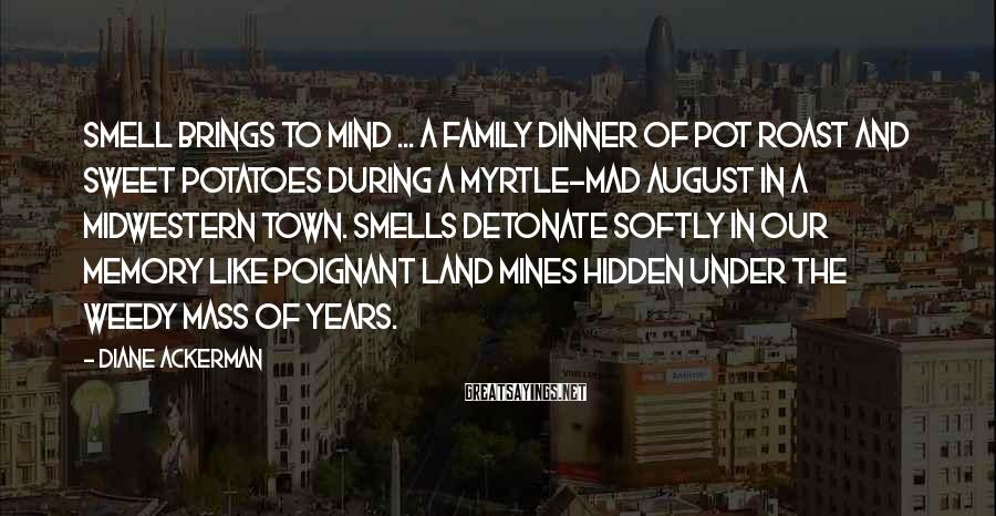 Diane Ackerman Sayings: Smell brings to mind ... a family dinner of pot roast and sweet potatoes during