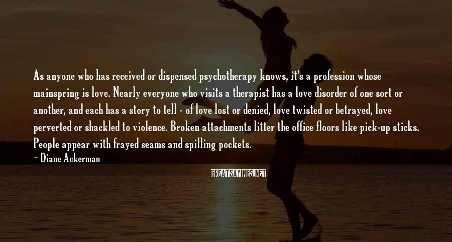 Diane Ackerman Sayings: As anyone who has received or dispensed psychotherapy knows, it's a profession whose mainspring is