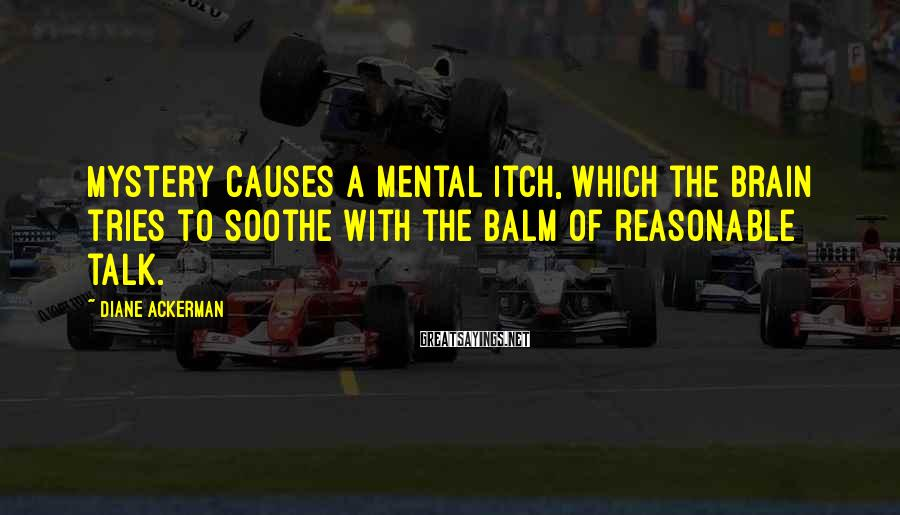 Diane Ackerman Sayings: Mystery causes a mental itch, which the brain tries to soothe with the balm of