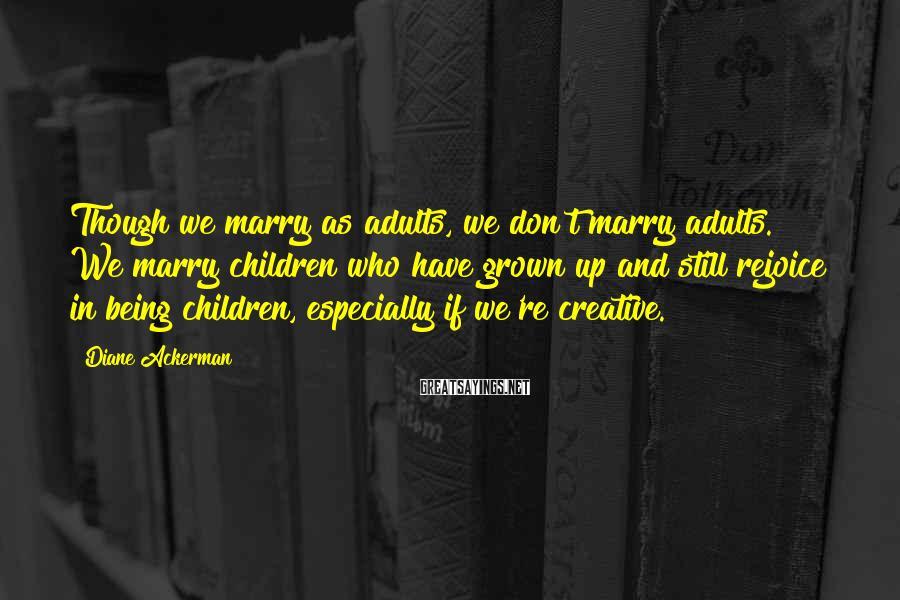 Diane Ackerman Sayings: Though we marry as adults, we don't marry adults. We marry children who have grown