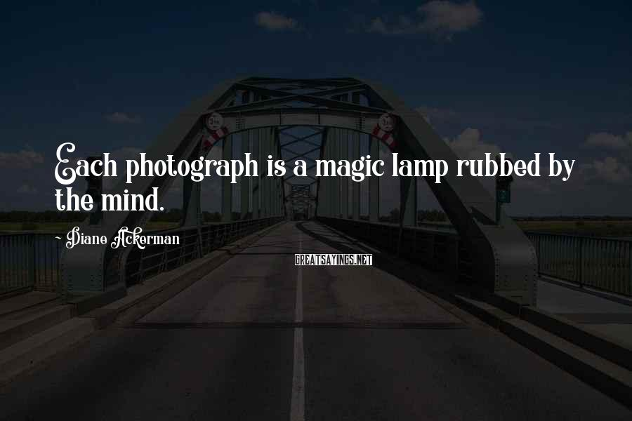Diane Ackerman Sayings: Each photograph is a magic lamp rubbed by the mind.
