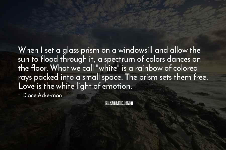 Diane Ackerman Sayings: When I set a glass prism on a windowsill and allow the sun to flood