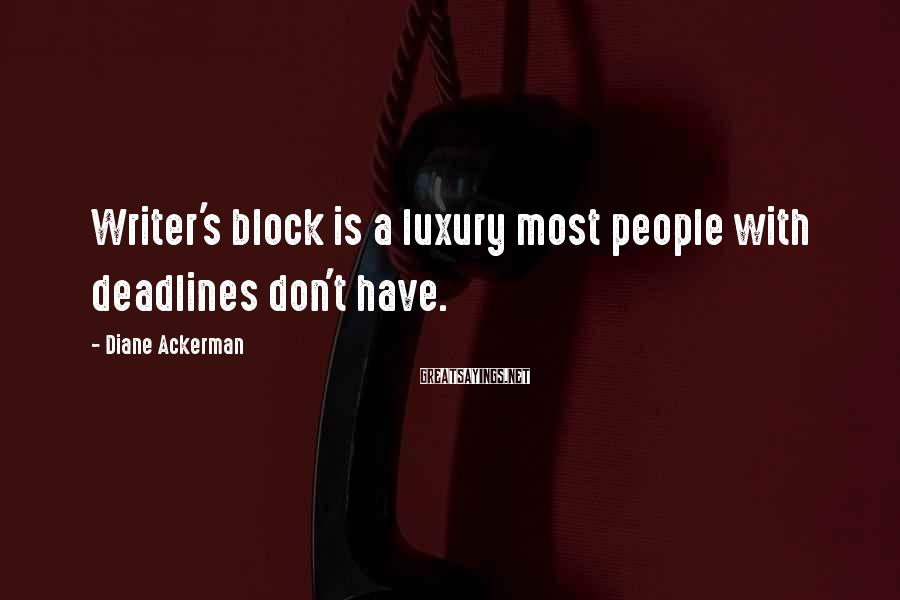 Diane Ackerman Sayings: Writer's block is a luxury most people with deadlines don't have.