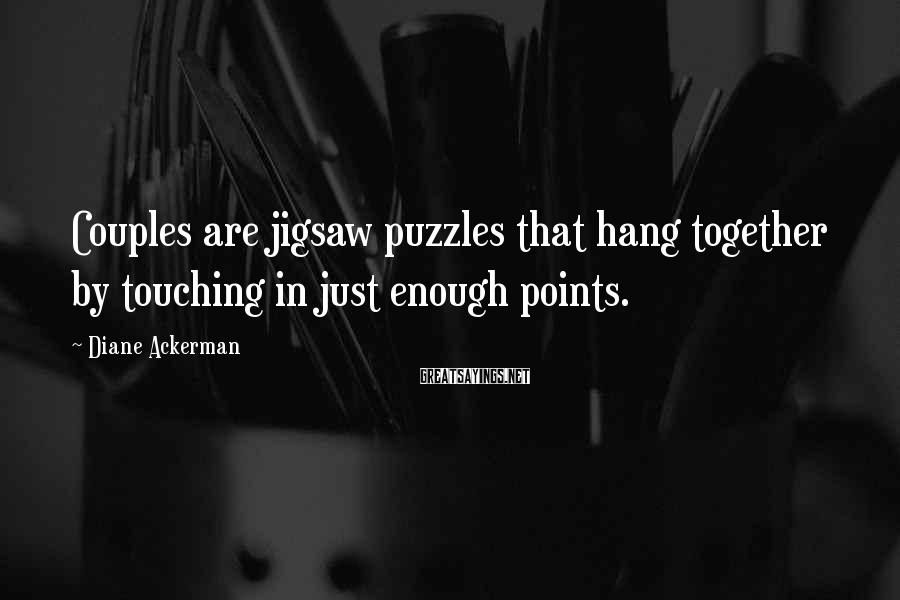 Diane Ackerman Sayings: Couples are jigsaw puzzles that hang together by touching in just enough points.