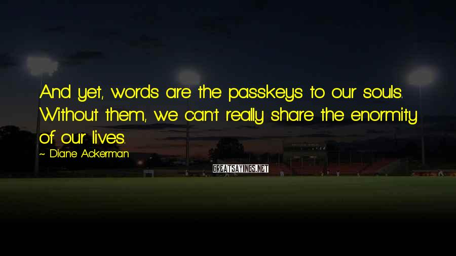 Diane Ackerman Sayings: And yet, words are the passkeys to our souls. Without them, we can't really share