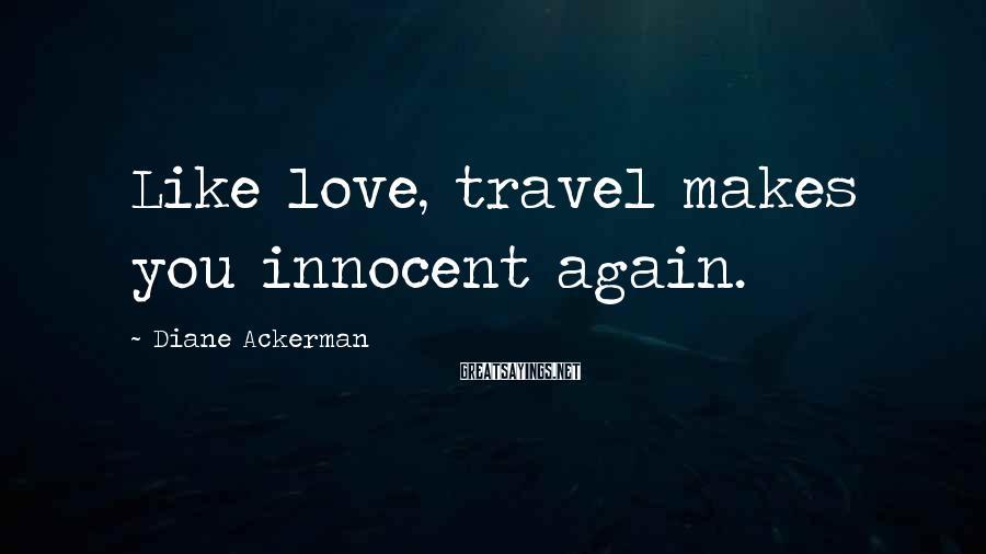 Diane Ackerman Sayings: Like love, travel makes you innocent again.