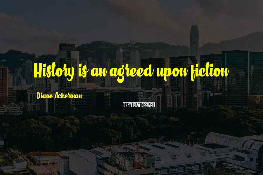 Diane Ackerman Sayings: History is an agreed-upon fiction.